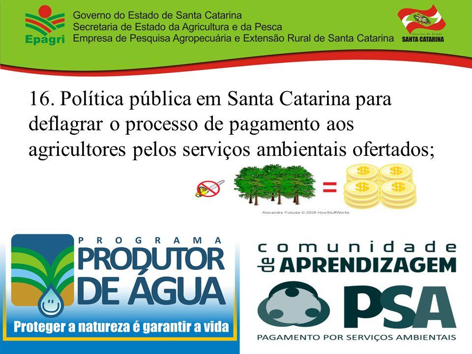 16. Política pública em Santa Catarina para deflagrar o processo de pagamento aos agricultores pelos serviços ambientais ofertados;