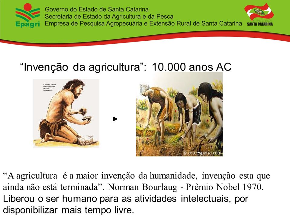 Invenção da agricultura: 10.000 anos AC A agricultura é a maior invenção da humanidade, invenção esta que ainda não está terminada. Norman Bourlaug -