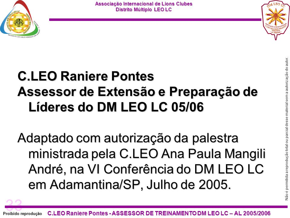 33 Proibido reprodução C.LEO Raniere Pontes - ASSESSOR DE TREINAMENTO DM LEO LC – AL 2005/2006 Não é permitida a reprodução total ou parcial desse material sem a autorização do autor.