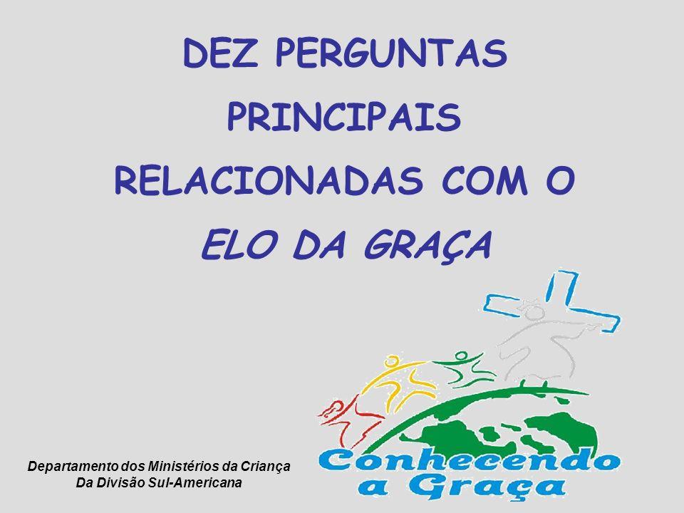 DEZ PERGUNTAS PRINCIPAIS RELACIONADAS COM O ELO DA GRAÇA Departamento dos Ministérios da Criança Da Divisão Sul-Americana