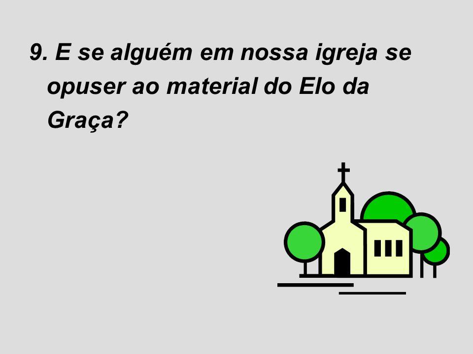 9. E se alguém em nossa igreja se opuser ao material do Elo da Graça?