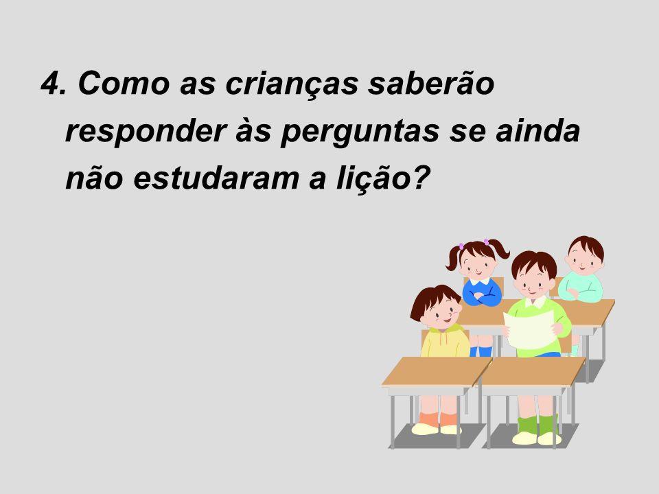 4. Como as crianças saberão responder às perguntas se ainda não estudaram a lição?