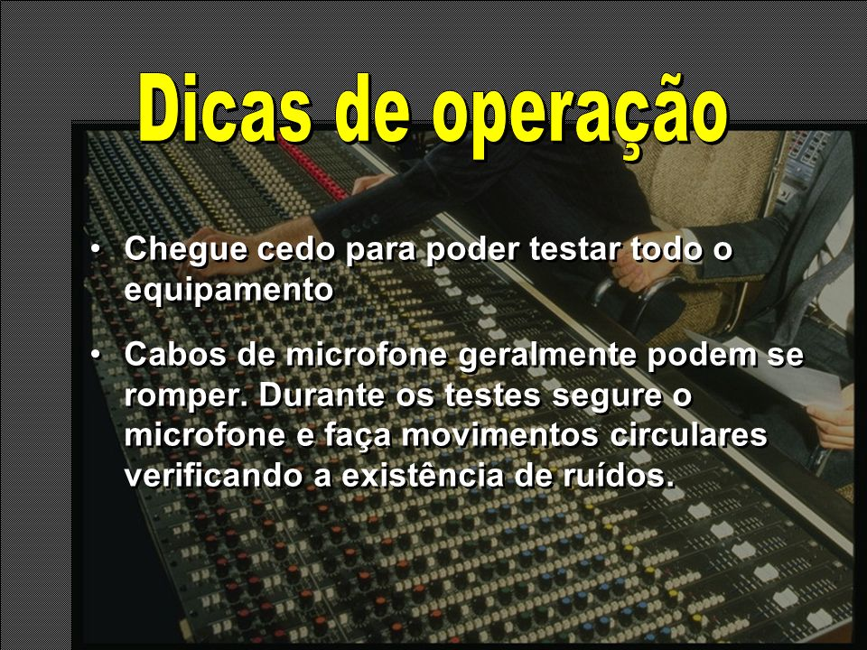 Chegue cedo para poder testar todo o equipamento Cabos de microfone geralmente podem se romper. Durante os testes segure o microfone e faça movimentos