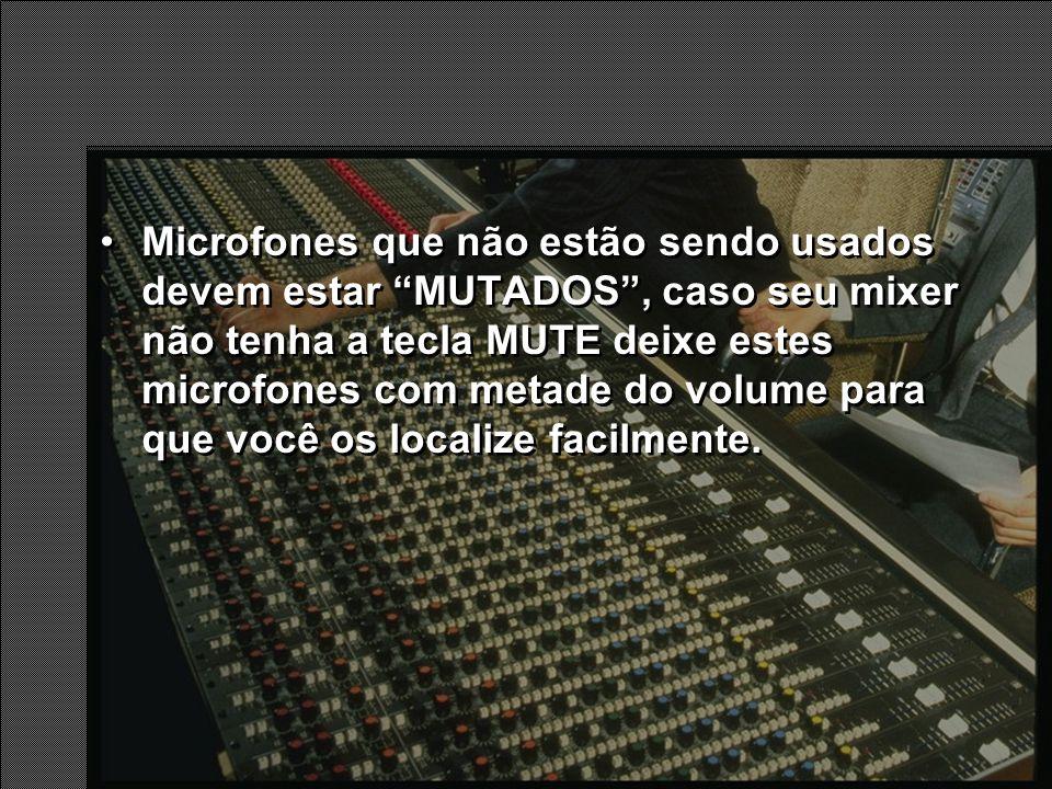 Microfones que não estão sendo usados devem estar MUTADOS, caso seu mixer não tenha a tecla MUTE deixe estes microfones com metade do volume para que