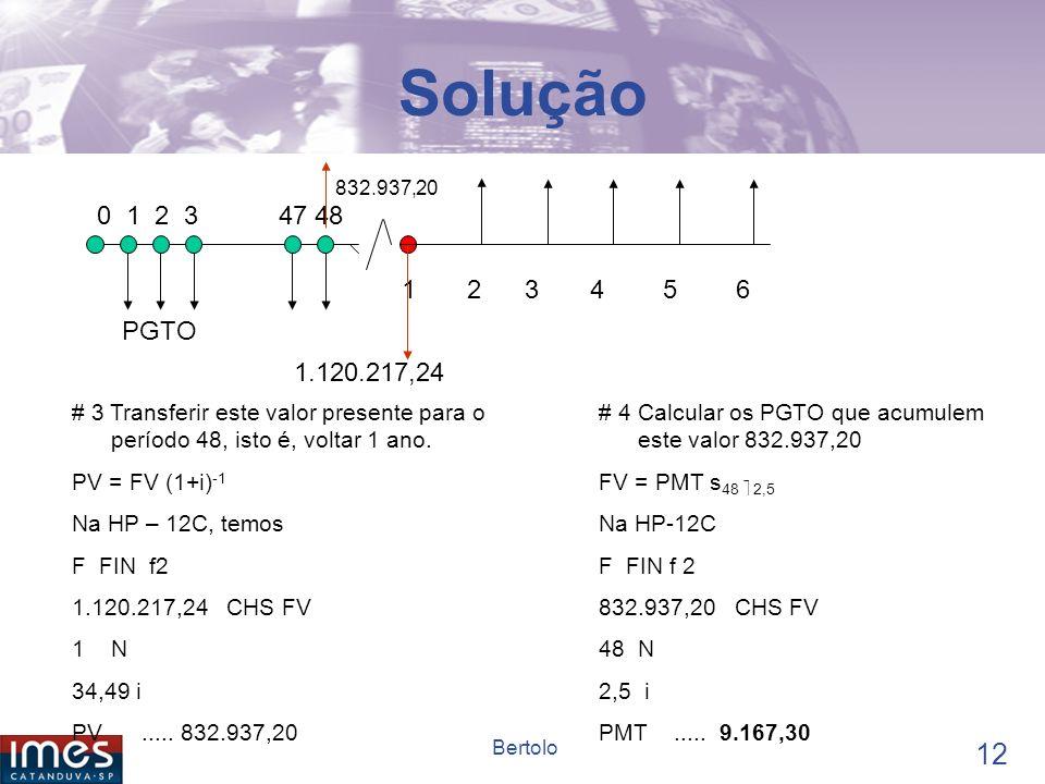 11 Bertolo Solução......... 0 1 2 3 47 48 1 2 3 4 5 6 500.000 PGTO # 1- Determinar a taxa efetiva anual (1+i aa )=(1+i am ) 12 Na HP-12C, temos: f FIN