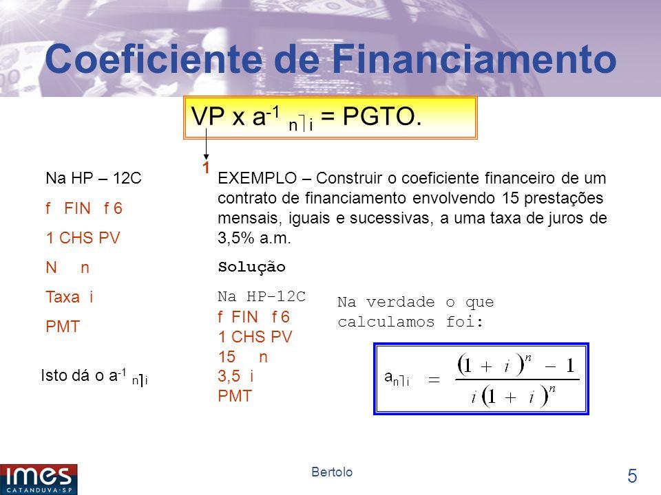 4 Bertolo Coeficiente de Financiamento O coeficiente de financiamento é um fator financeiro que multiplicando o valor presente de um financiamento apura as prestações.