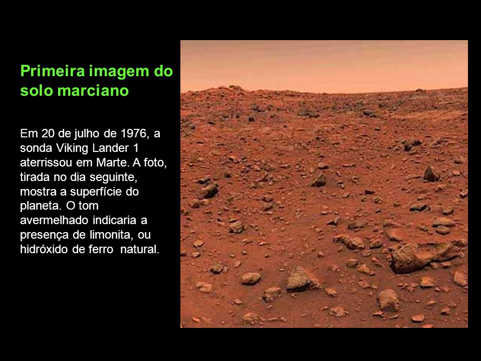Primeira imagem do solo marciano Em 20 de julho de 1976, a sonda Viking Lander 1 aterrissou em Marte. A foto, tirada no dia seguinte, mostra a superfí