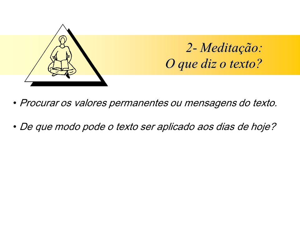 2- Meditação: O que diz o texto? Procurar os valores permanentes ou mensagens do texto. De que modo pode o texto ser aplicado aos dias de hoje?