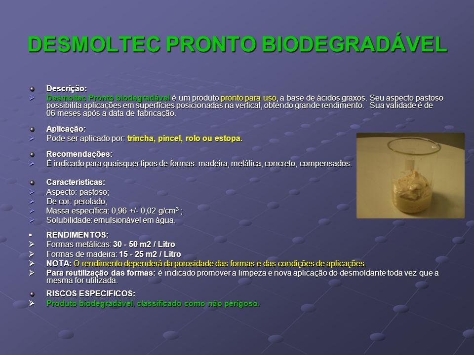DESMOLTEC PRONTO BIODEGRADÁVEL Descrição: Desmoltec Pronto biodegradável é um produto pronto para uso, a base de ácidos graxos. Seu aspecto pastoso po
