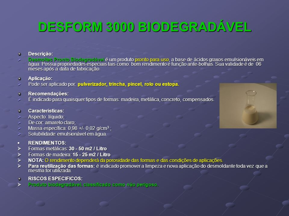 DESFORM 3000 BIODEGRADÁVEL Descrição: Desmoltec Pronto Biodegradável é um produto pronto para uso, a base de ácidos graxos emulsionáveis em água. Poss