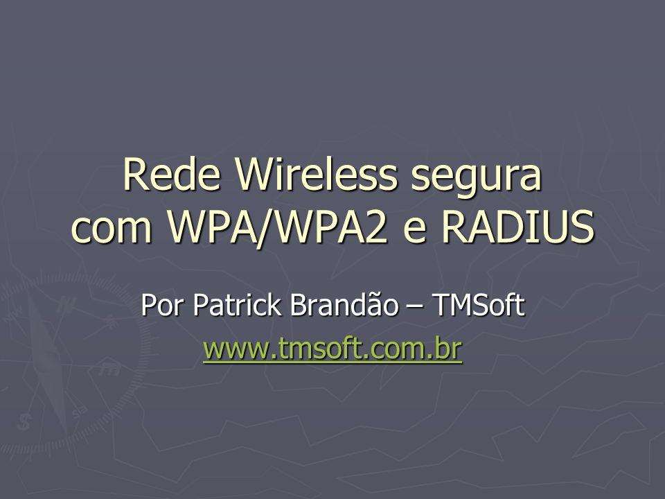 Rede Wireless segura com WPA/WPA2 e RADIUS Por Patrick Brandão – TMSoft www.tmsoft.com.br