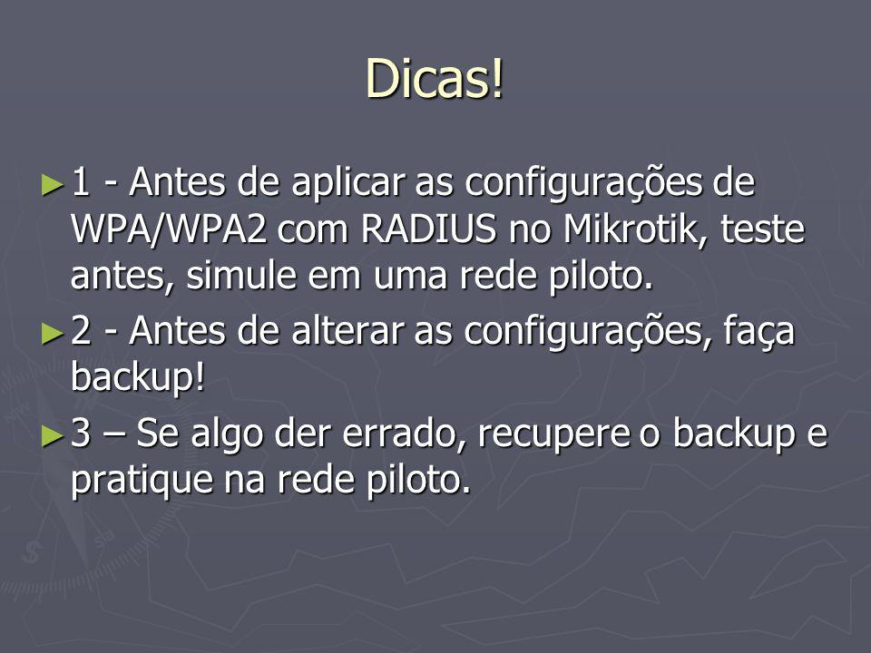 Dicas! 1 - Antes de aplicar as configurações de WPA/WPA2 com RADIUS no Mikrotik, teste antes, simule em uma rede piloto. 1 - Antes de aplicar as confi