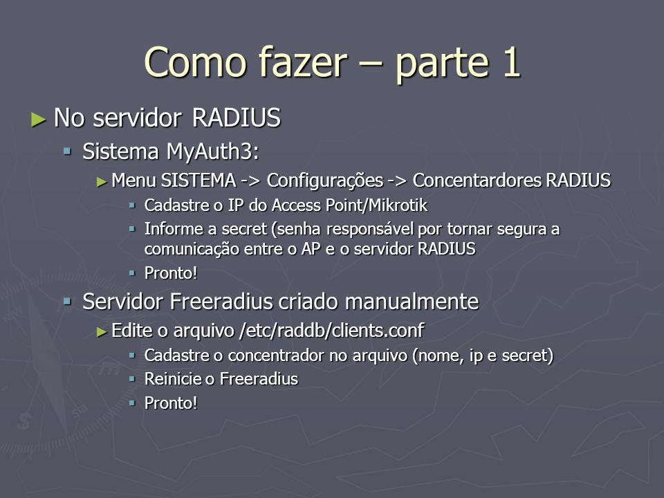 Como fazer – parte 1 No servidor RADIUS No servidor RADIUS Sistema MyAuth3: Sistema MyAuth3: Menu SISTEMA -> Configurações -> Concentardores RADIUS Me