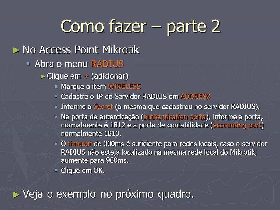 Como fazer – parte 2 No Access Point Mikrotik No Access Point Mikrotik Abra o menu RADIUS Abra o menu RADIUS Clique em + (adicionar) Clique em + (adic