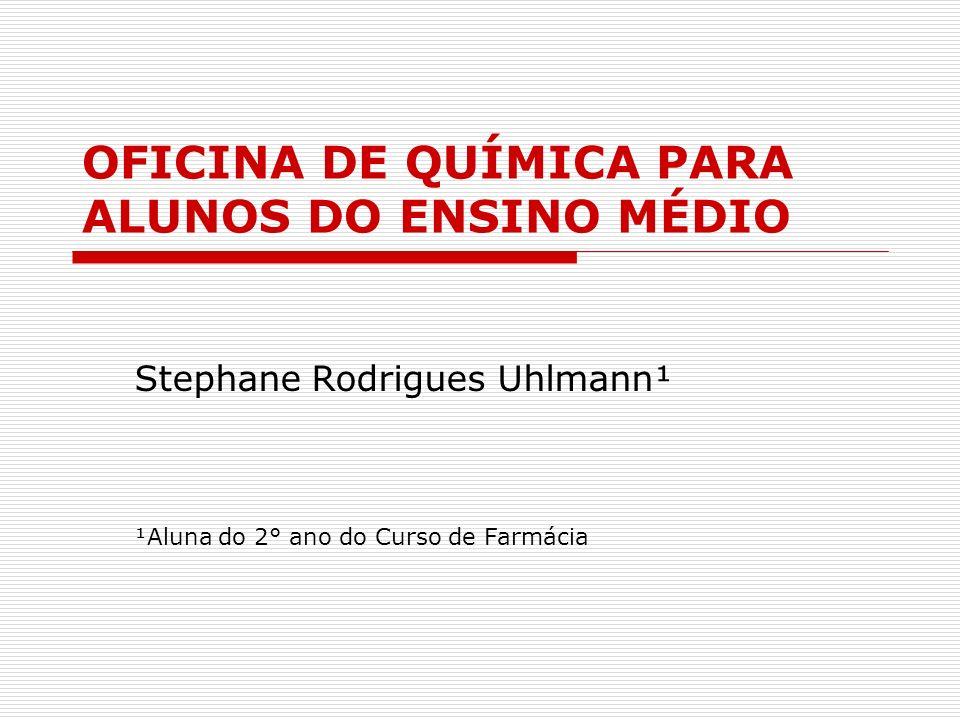 OFICINA DE QUÍMICA PARA ALUNOS DO ENSINO MÉDIO Stephane Rodrigues Uhlmann¹ ¹Aluna do 2° ano do Curso de Farmácia