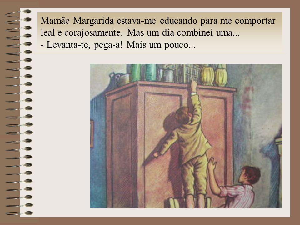 Mamãe Margarida estava-me educando para me comportar leal e corajosamente. Mas um dia combinei uma... - Levanta-te, pega-a! Mais um pouco...