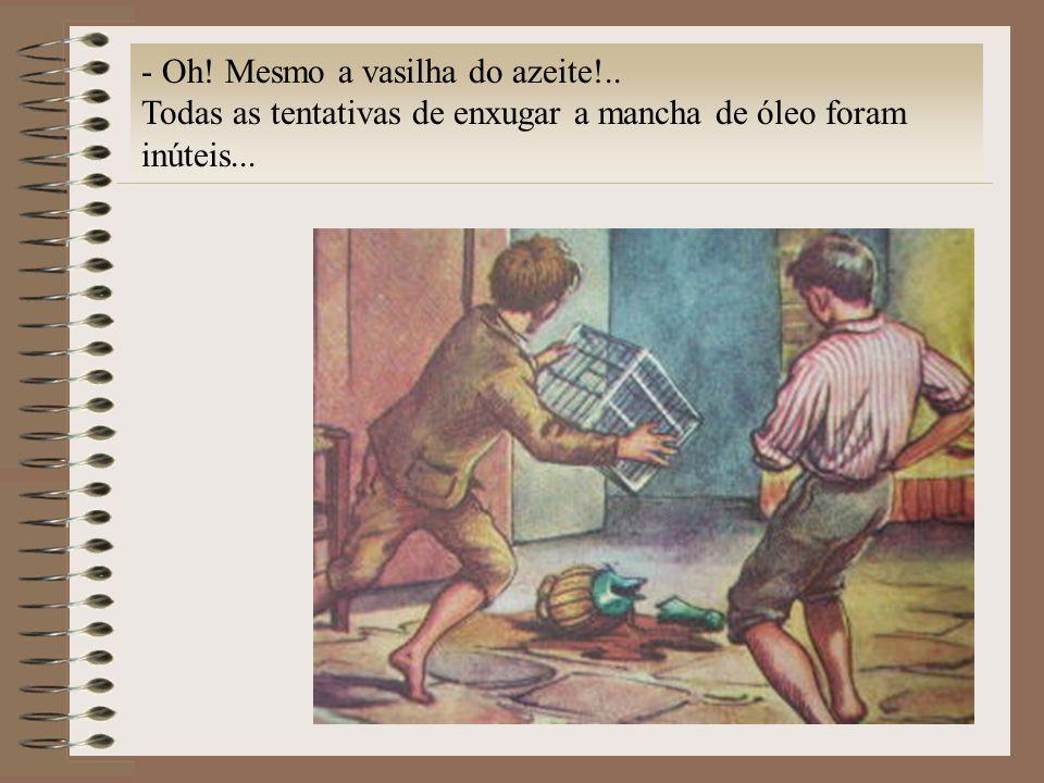 - Oh! Mesmo a vasilha do azeite!.. Todas as tentativas de enxugar a mancha de óleo foram inúteis...