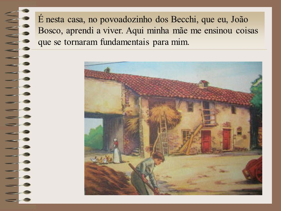 É nesta casa, no povoadozinho dos Becchi, que eu, João Bosco, aprendi a viver. Aqui minha mãe me ensinou coisas que se tornaram fundamentais para mim.