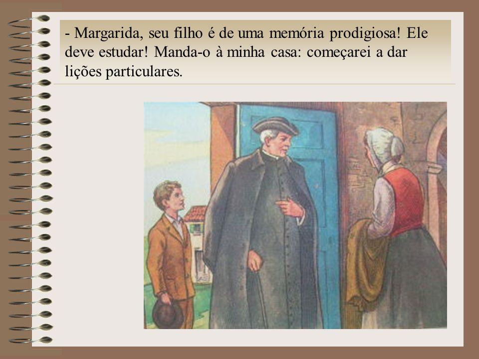 - Margarida, seu filho é de uma memória prodigiosa! Ele deve estudar! Manda-o à minha casa: começarei a dar lições particulares.