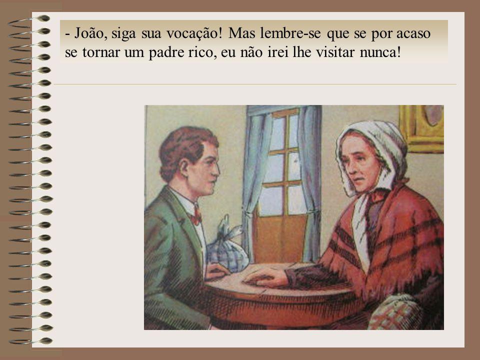 - João, siga sua vocação! Mas lembre-se que se por acaso se tornar um padre rico, eu não irei lhe visitar nunca!