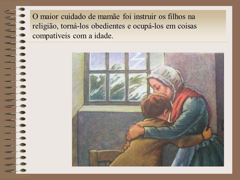 O maior cuidado de mamãe foi instruir os filhos na religião, torná-los obedientes e ocupá-los em coisas compatíveis com a idade.