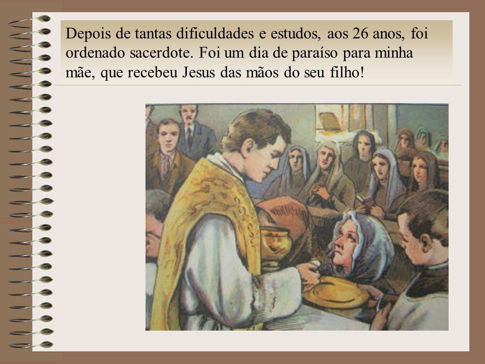 Depois de tantas dificuldades e estudos, aos 26 anos, foi ordenado sacerdote. Foi um dia de paraíso para minha mãe, que recebeu Jesus das mãos do seu