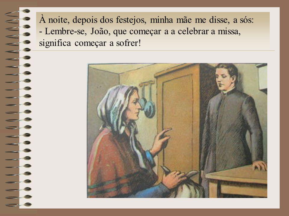 À noite, depois dos festejos, minha mãe me disse, a sós: - Lembre-se, João, que começar a a celebrar a missa, significa começar a sofrer!