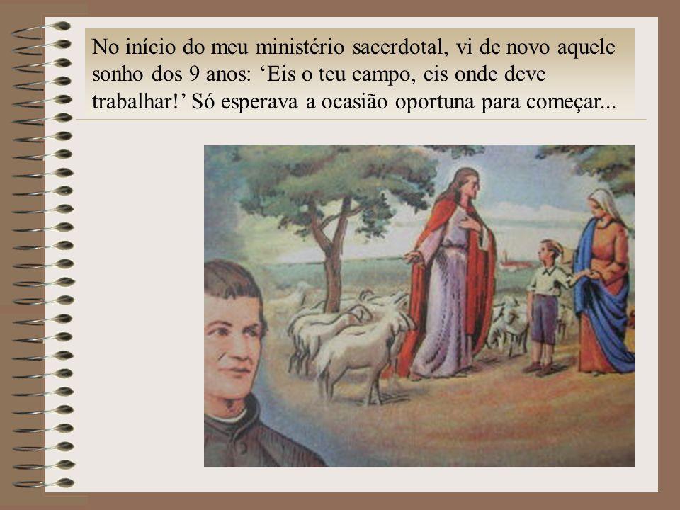 No início do meu ministério sacerdotal, vi de novo aquele sonho dos 9 anos: Eis o teu campo, eis onde deve trabalhar! Só esperava a ocasião oportuna p