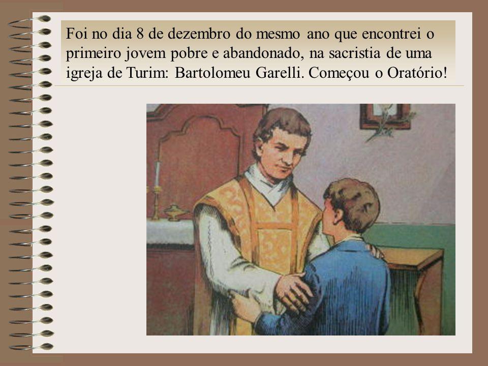 Foi no dia 8 de dezembro do mesmo ano que encontrei o primeiro jovem pobre e abandonado, na sacristia de uma igreja de Turim: Bartolomeu Garelli. Come