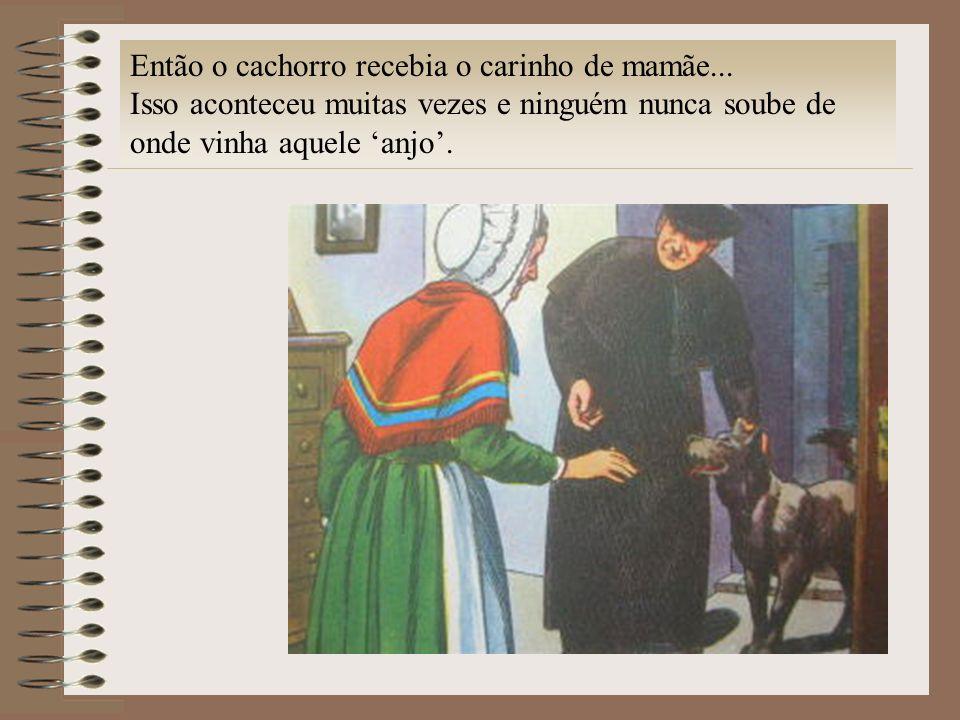 Então o cachorro recebia o carinho de mamãe... Isso aconteceu muitas vezes e ninguém nunca soube de onde vinha aquele anjo.