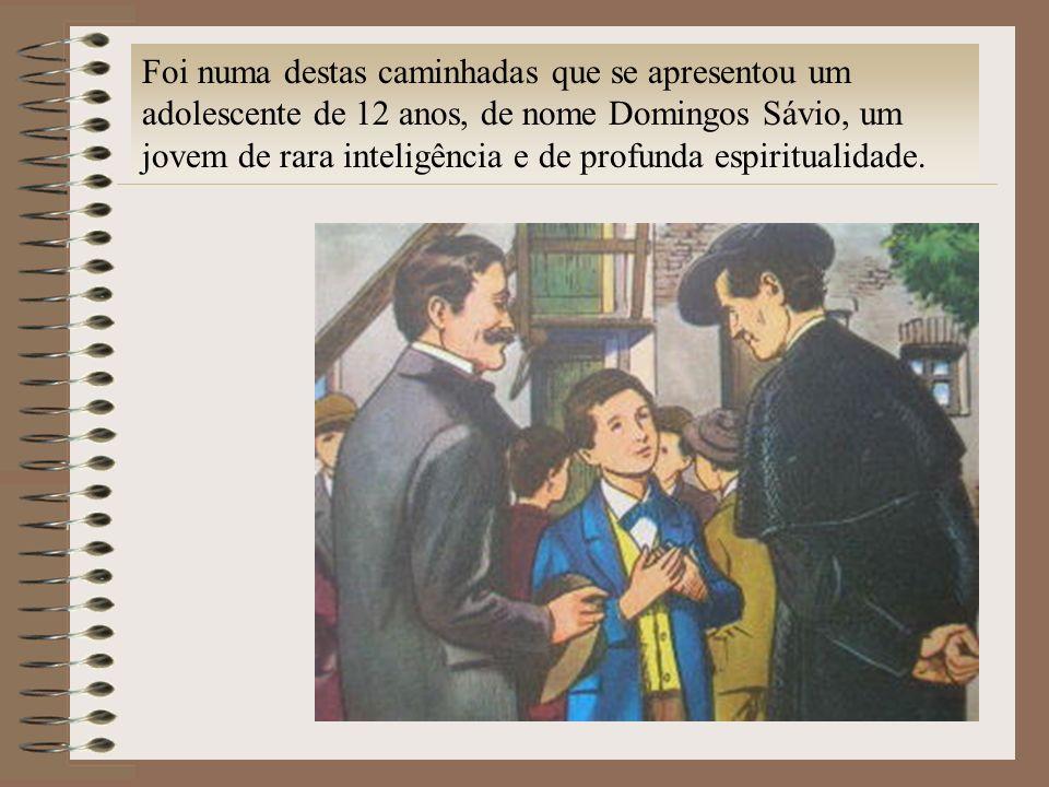 Foi numa destas caminhadas que se apresentou um adolescente de 12 anos, de nome Domingos Sávio, um jovem de rara inteligência e de profunda espiritual