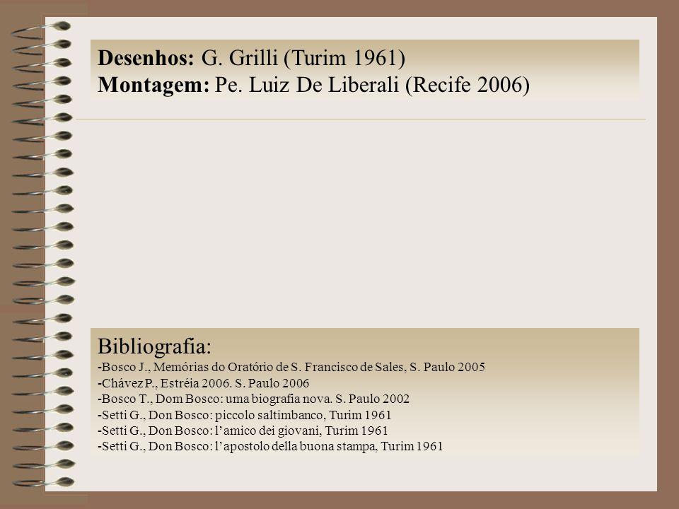 Desenhos: G. Grilli (Turim 1961) Montagem: Pe. Luiz De Liberali (Recife 2006) Bibliografia: -Bosco J., Memórias do Oratório de S. Francisco de Sales,