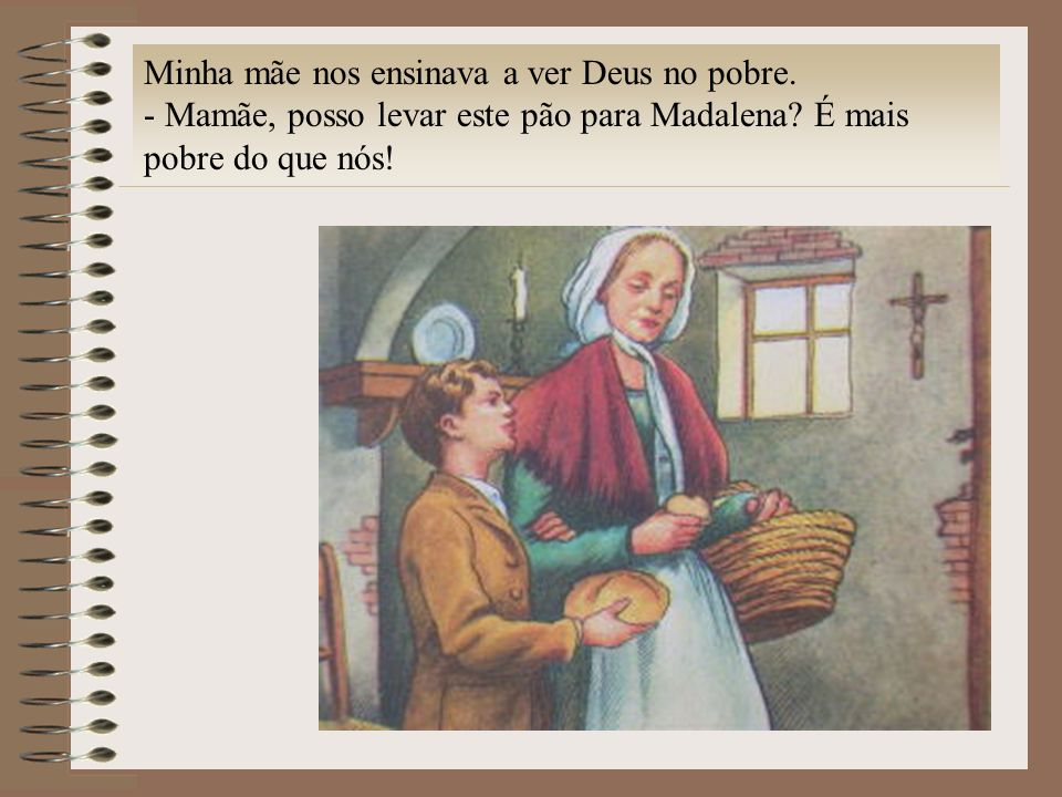 Minha mãe nos ensinava a ver Deus no pobre. - Mamãe, posso levar este pão para Madalena? É mais pobre do que nós!