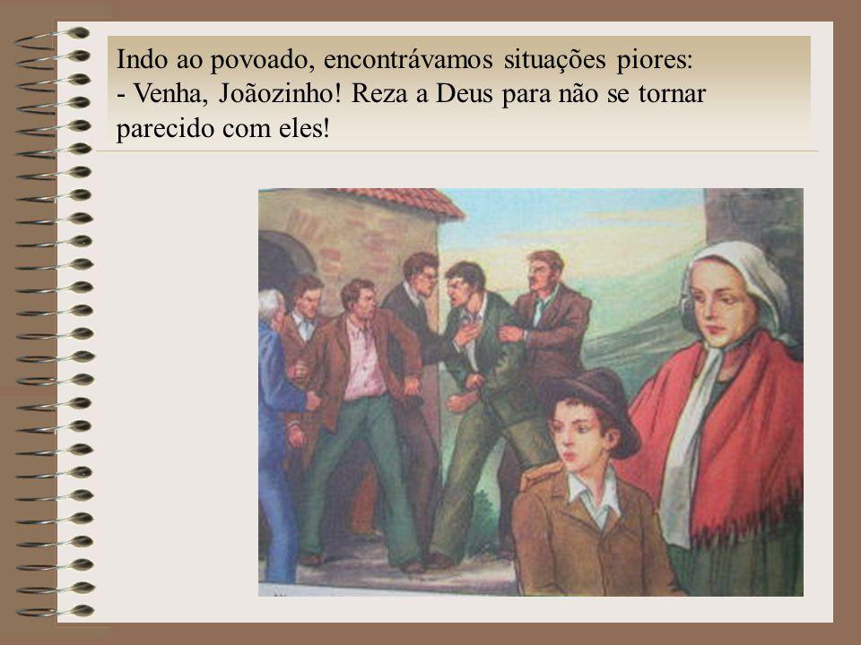 Indo ao povoado, encontrávamos situações piores: - Venha, Joãozinho! Reza a Deus para não se tornar parecido com eles!