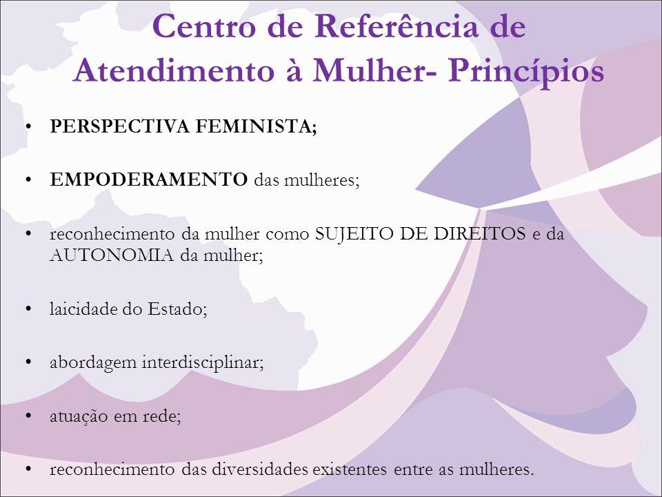 Centro de Referência de Atendimento à Mulher- Princípios PERSPECTIVA FEMINISTA; EMPODERAMENTO das mulheres; reconhecimento da mulher como SUJEITO DE DIREITOS e da AUTONOMIA da mulher; laicidade do Estado; abordagem interdisciplinar; atuação em rede; reconhecimento das diversidades existentes entre as mulheres.