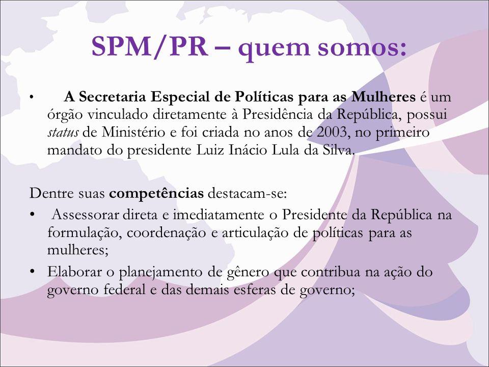 SPM/PR – quem somos: A Secretaria Especial de Políticas para as Mulheres é um órgão vinculado diretamente à Presidência da República, possui status de Ministério e foi criada no anos de 2003, no primeiro mandato do presidente Luiz Inácio Lula da Silva.