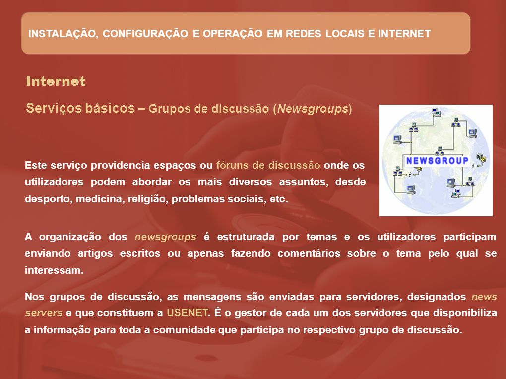 Internet Serviços básicos – Grupos de discussão (Newsgroups) Este serviço providencia espaços ou fóruns de discussão onde os utilizadores podem aborda