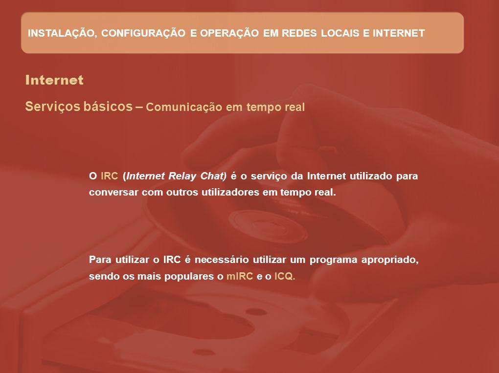 Internet Serviços básicos – Comunicação em tempo real O IRC (Internet Relay Chat) é o serviço da Internet utilizado para conversar com outros utilizad