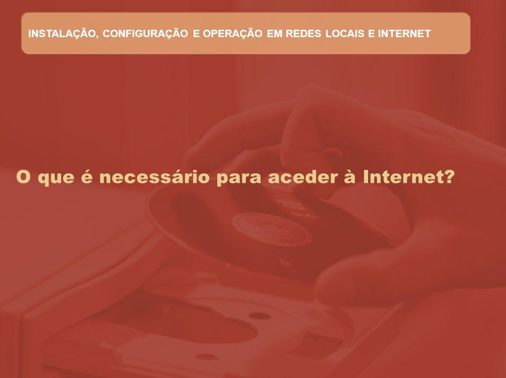 O que é necessário para aceder à Internet? INSTALAÇÃO, CONFIGURAÇÃO E OPERAÇÃO EM REDES LOCAIS E INTERNET
