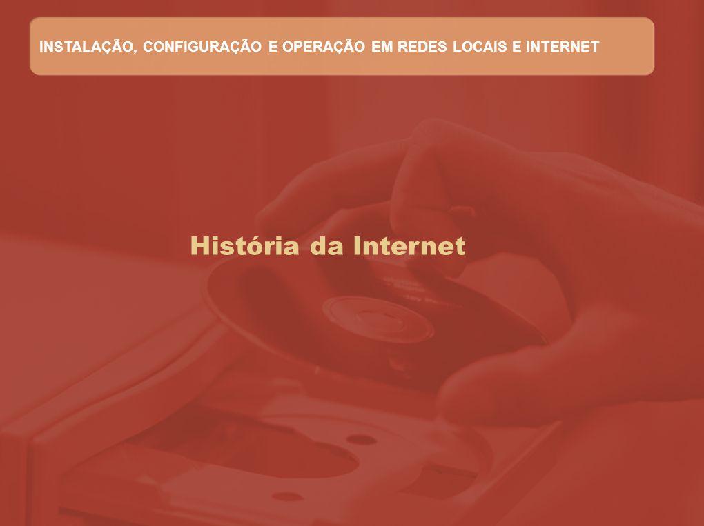 História da Internet INSTALAÇÃO, CONFIGURAÇÃO E OPERAÇÃO EM REDES LOCAIS E INTERNET