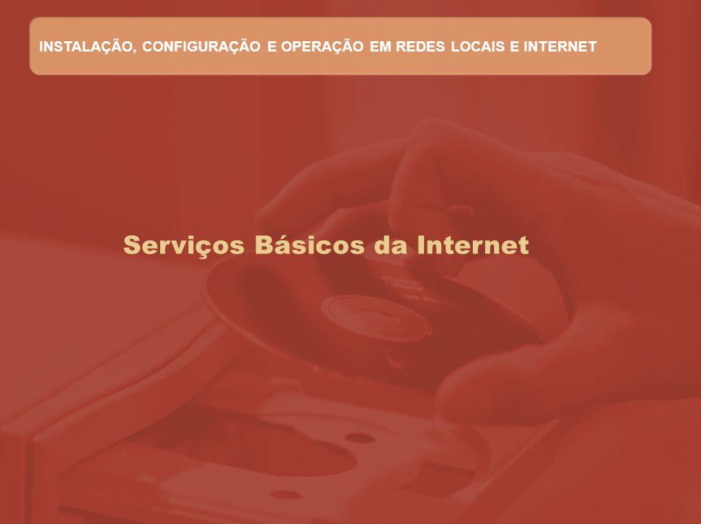 Serviços Básicos da Internet INSTALAÇÃO, CONFIGURAÇÃO E OPERAÇÃO EM REDES LOCAIS E INTERNET