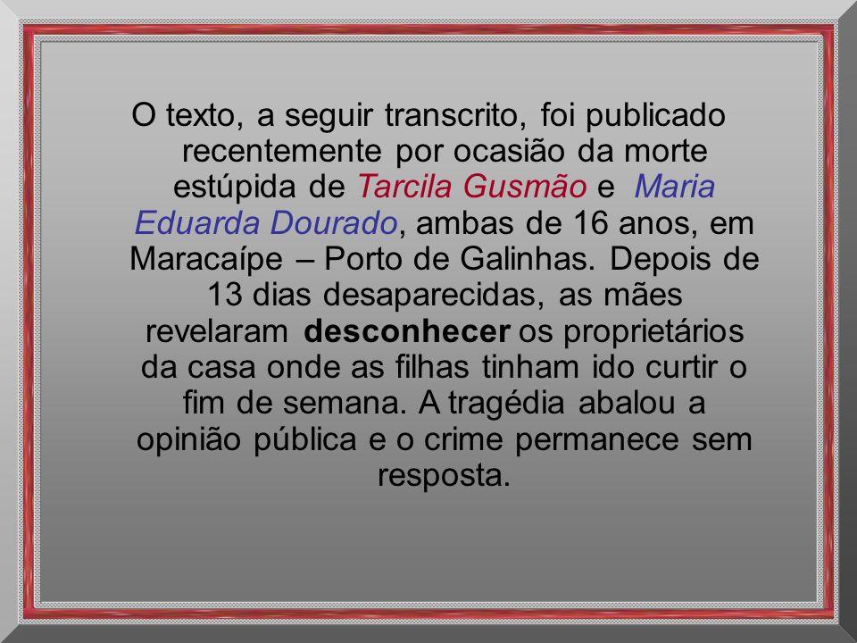 O texto, a seguir transcrito, foi publicado recentemente por ocasião da morte estúpida de Tarcila Gusmão e Maria Eduarda Dourado, ambas de 16 anos, em Maracaípe – Porto de Galinhas.