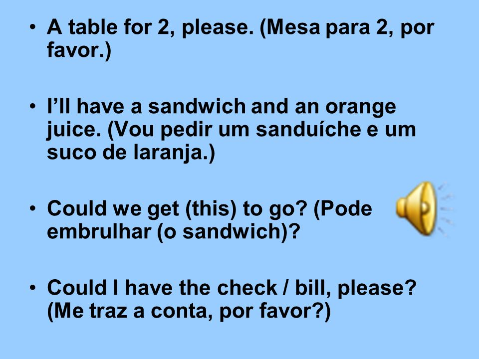A table for 2, please.(Mesa para 2, por favor.) Ill have a sandwich and an orange juice.