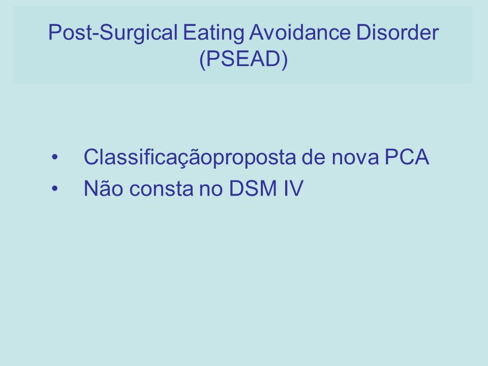 Classificaçãoproposta de nova PCA Não consta no DSM IV Post-Surgical Eating Avoidance Disorder (PSEAD)