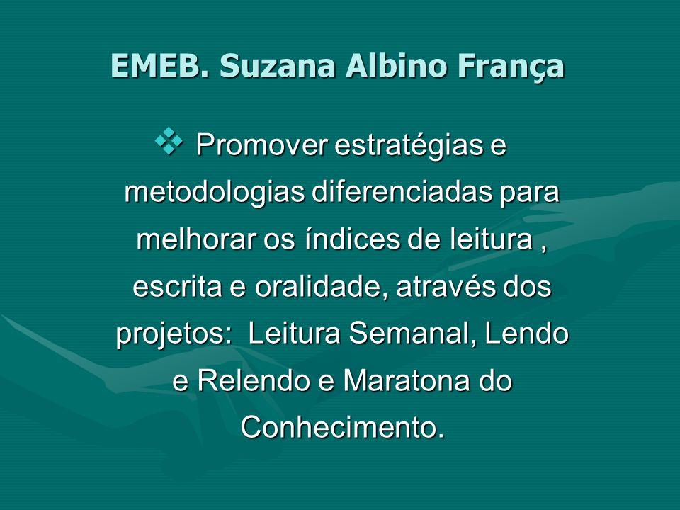 EMEB. Suzana Albino França Promover estratégias e metodologias diferenciadas para melhorar os índices de leitura, escrita e oralidade, através dos pro