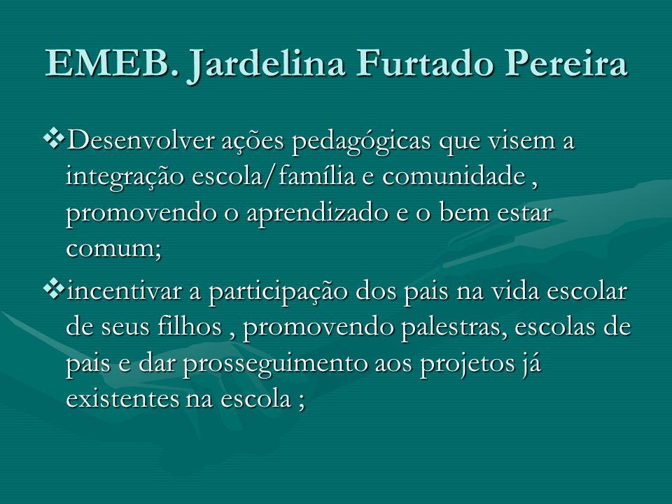 EMEB. Jardelina Furtado Pereira Desenvolver ações pedagógicas que visem a integração escola/família e comunidade, promovendo o aprendizado e o bem est