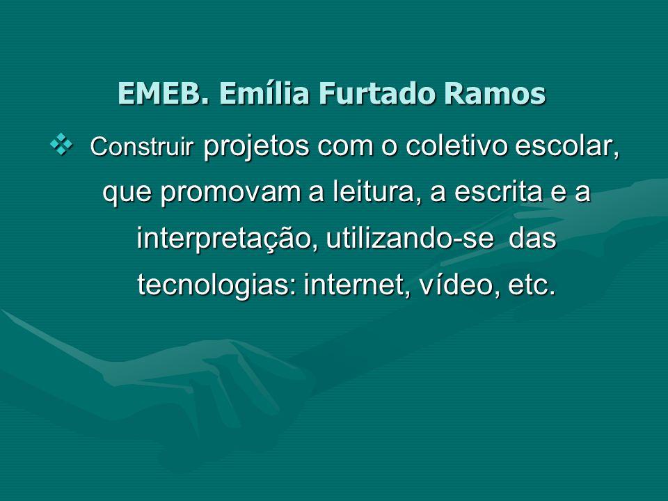 EMEB. Emília Furtado Ramos Construir projetos com o coletivo escolar, que promovam a leitura, a escrita e a interpretação, utilizando-se das tecnologi