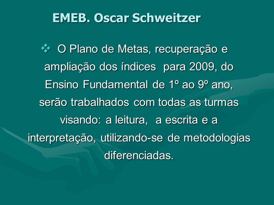 EMEB. Oscar Schweitzer O Plano de Metas, recuperação e ampliação dos índices para 2009, do Ensino Fundamental de 1º ao 9º ano, serão trabalhados com t