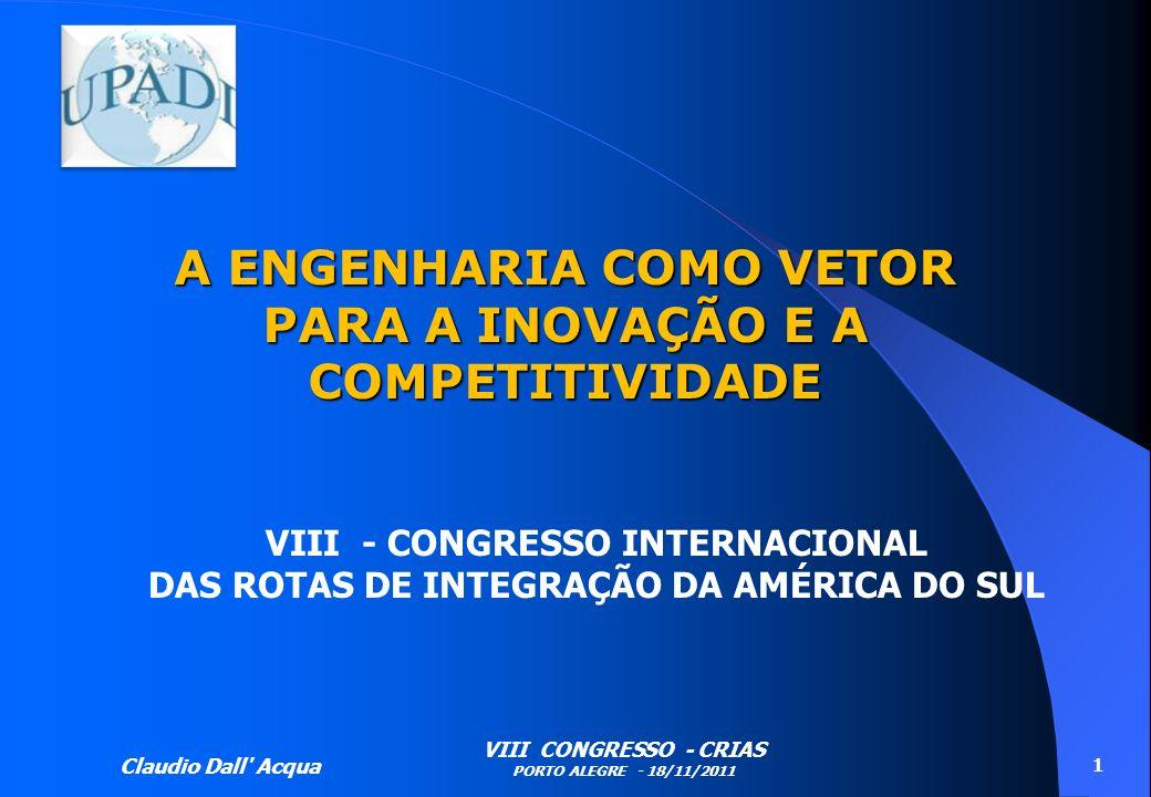 Claudio Dall' Acqua VIII CONGRESSO - CRIAS PORTO ALEGRE - 18/11/2011 1 A ENGENHARIA COMO VETOR PARA A INOVAÇÃO E A COMPETITIVIDADE VIII - CONGRESSO IN