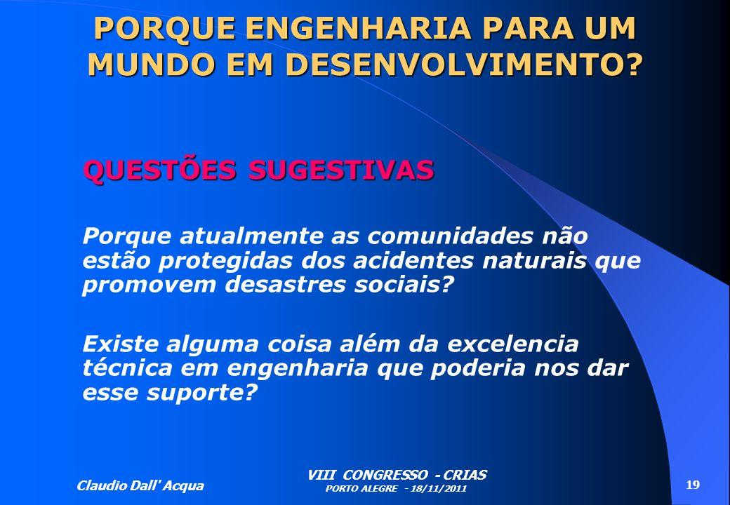 Claudio Dall' Acqua VIII CONGRESSO - CRIAS PORTO ALEGRE - 18/11/2011 19 PORQUE ENGENHARIA PARA UM MUNDO EM DESENVOLVIMENTO? QUESTÕES SUGESTIVAS Porque